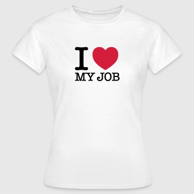I Love My Job - Frauen T-Shirt