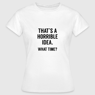 Funny Quote: Horrible Idea - T-shirt Femme