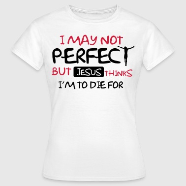 I'm not perfect but Jesus thinks I'm to die for - Frauen T-Shirt