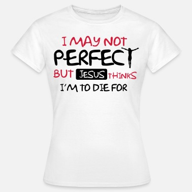 Jesus Christ I'm not perfect but Jesus thinks I'm to die for - Women's T-Shirt