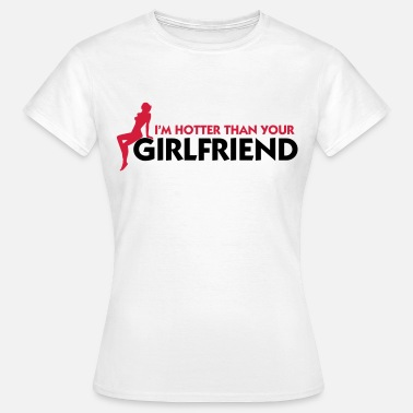 Girlfriend Insults I m hotter than your girlfriend! - Women's T-Shirt