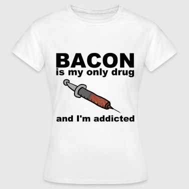 Bacon is my only drug - Women's T-Shirt