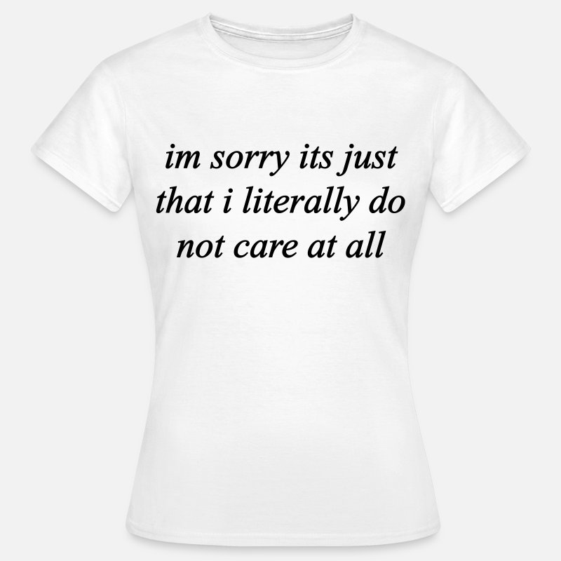 Care T-Shirts - I'M SORRY IT'S JUST THAT I LITERALLY DO NOT CARE  - Women's T-Shirt white
