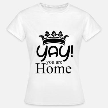 Yay you are Home Gift idea - Vrouwen T-shirt
