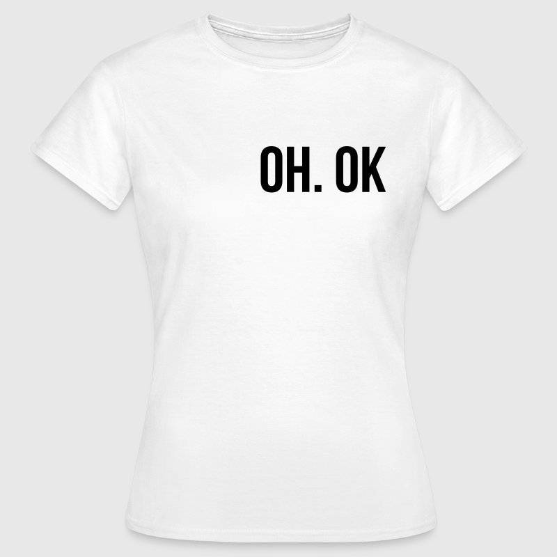 Oh ok - Women's T-Shirt