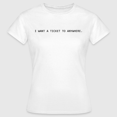 I want a ticket to Anywhere - Frauen T-Shirt