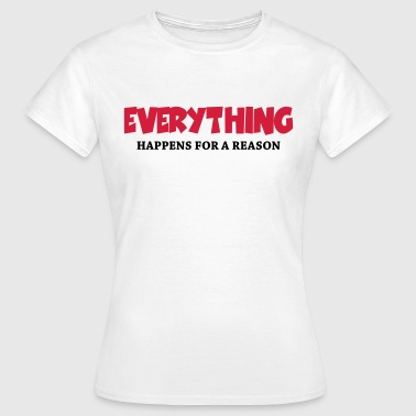 Everything Happens For A Reason Everything happens for a reason - Women's T-Shirt