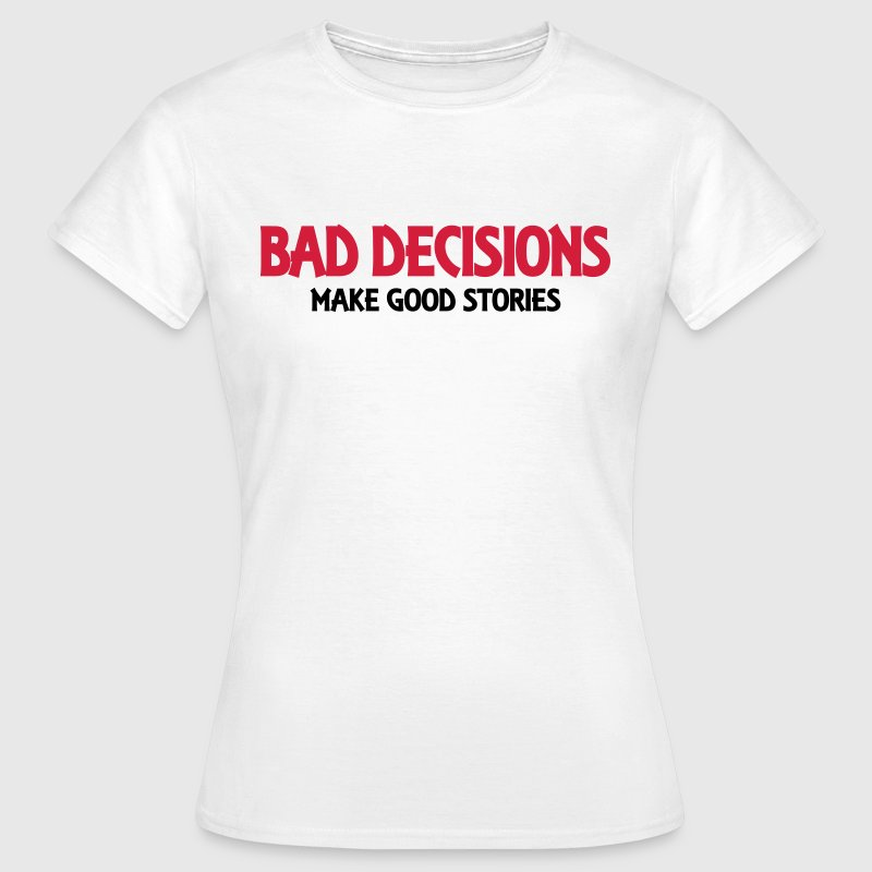 Bad decisions make good stories - Vrouwen T-shirt