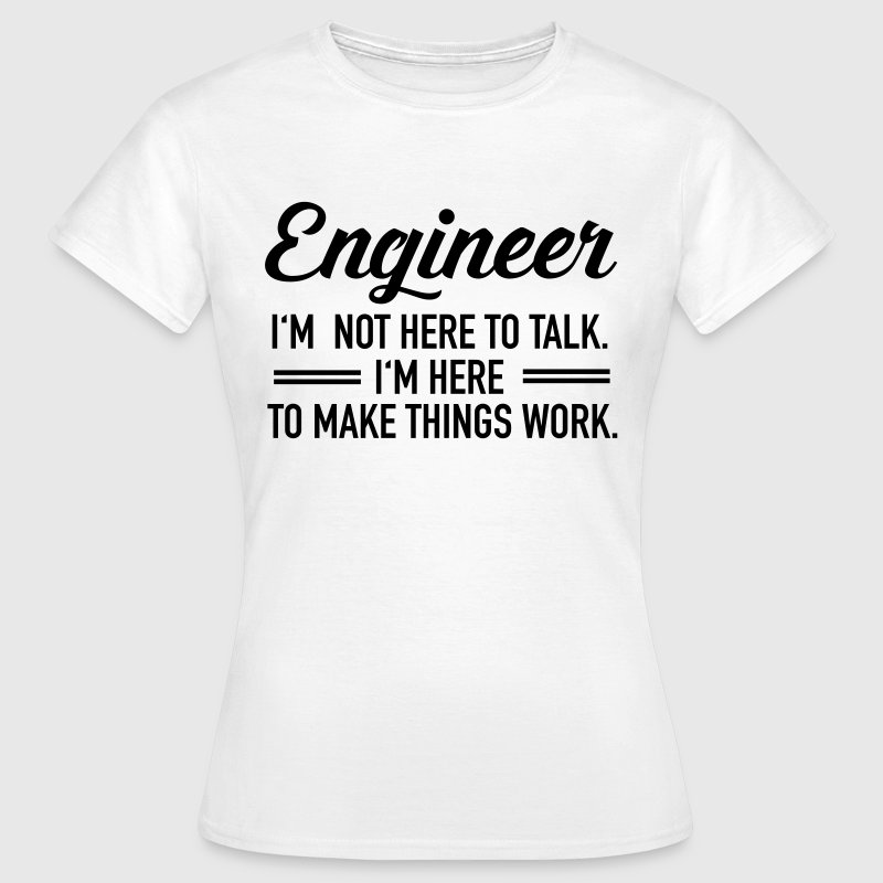 Engineer - I'm Not Here To Talk... - Vrouwen T-shirt