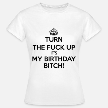 Its My Birthday Bitch Turn The Fuck Up Its My Birthday Bitch! - Women's T-Shirt