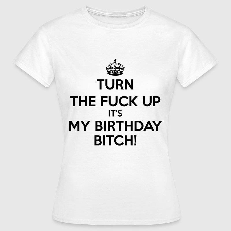 Turn The Fuck Up Its My Birthday Bitch! - T-shirt Femme