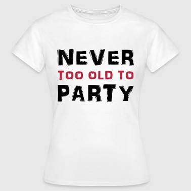 Never too old to party - Women's T-Shirt