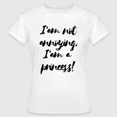 Im Not A Princess I'am not annoying. I'am a princess! - Frauen T-Shirt
