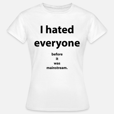Mainstream I hated everyone before it was mainstream - Frauen T-Shirt