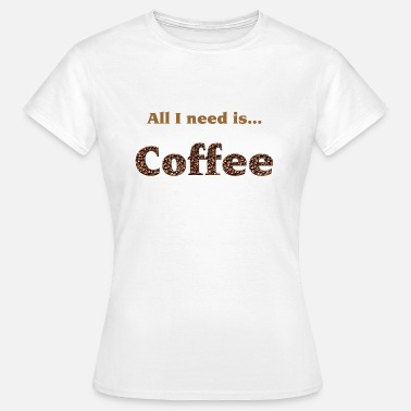 All I Need All I need is...Coffee - Camiseta mujer