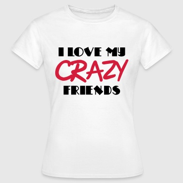 I love my crazy friends - Camiseta mujer