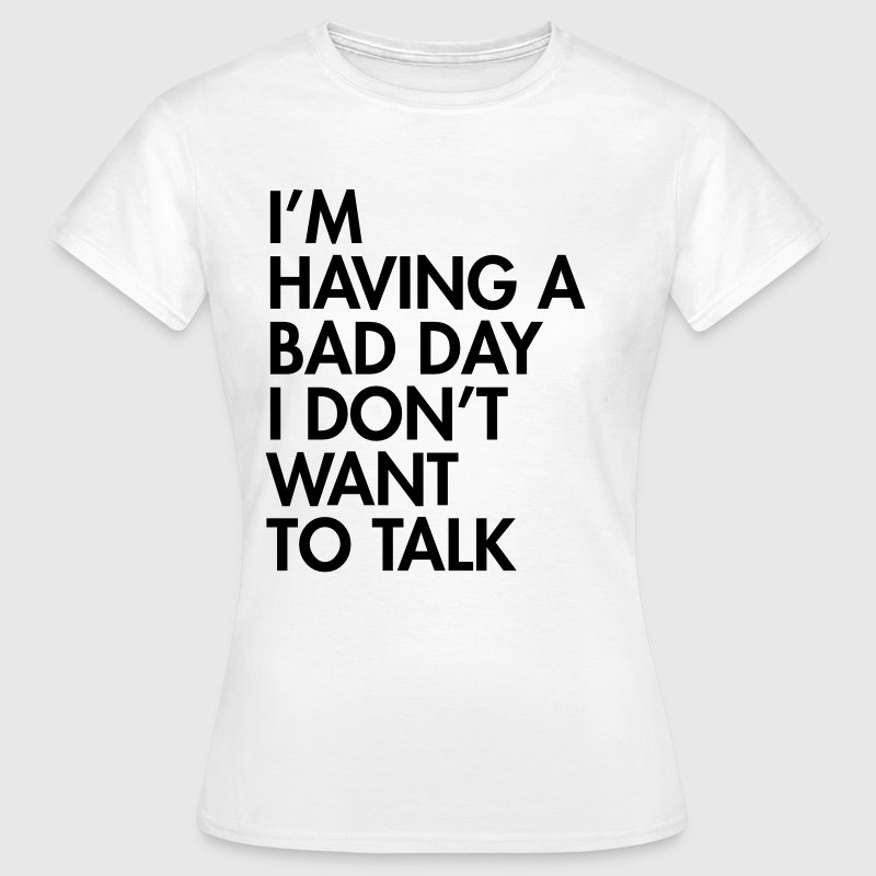 I'm having a bad day I don't want to talk - Vrouwen T-shirt