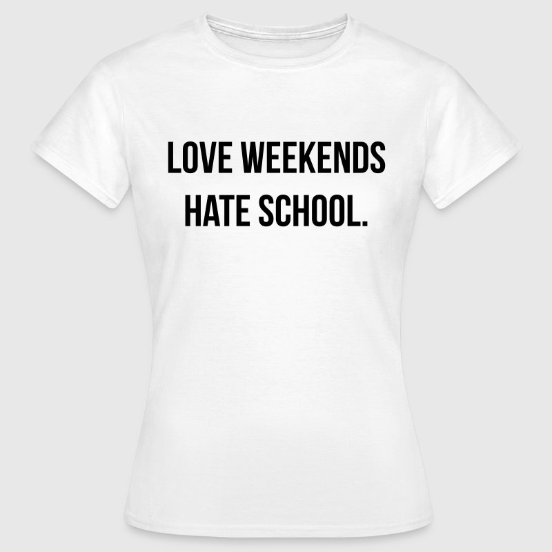 Love weekends hate school - Camiseta mujer
