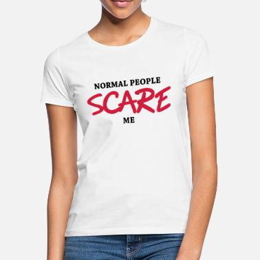 Normal People Scare Me Normal people scare me - Women's T-Shirt