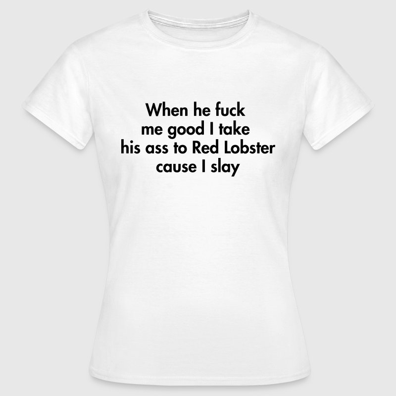 When he fuck me good I take his ass to Red Lobster - Women's T-Shirt