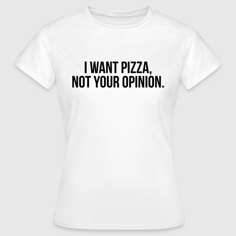 I want pizza, not your opinion - Vrouwen T-shirt