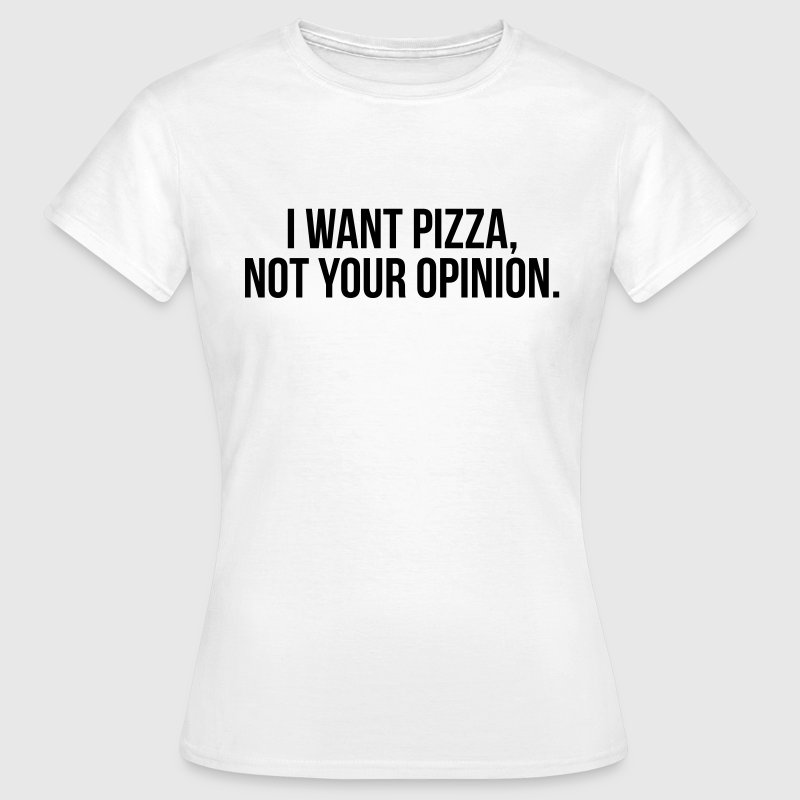 I want pizza, not your opinion - Women's T-Shirt