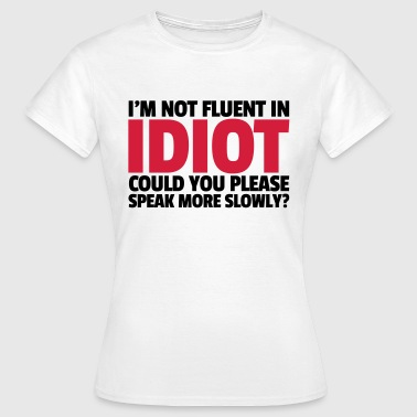 Idiots Quotes Not Fluent In Idiot  - Women's T-Shirt