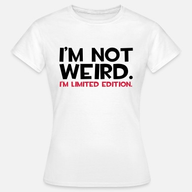 Weird I'm Not Weird  - Vrouwen T-shirt