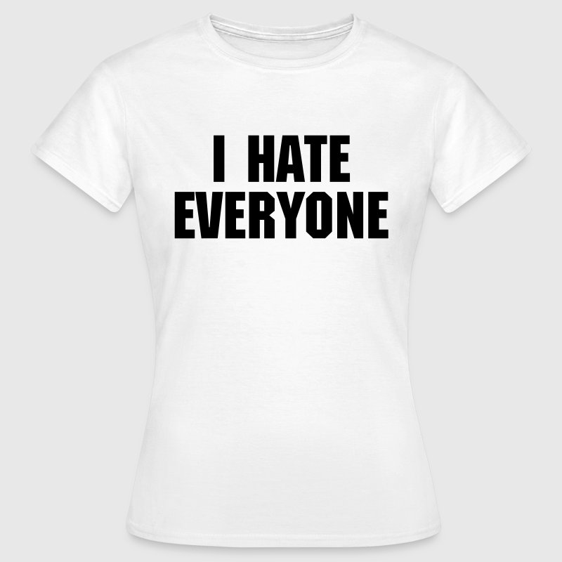 I Hate Everyone - Vrouwen T-shirt