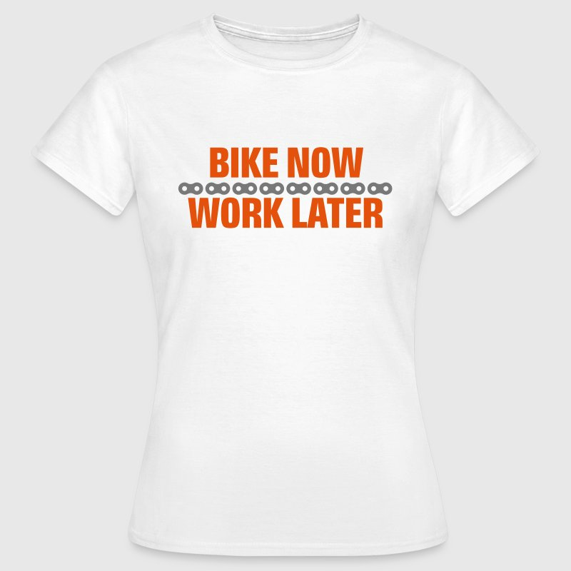 Bike now - work later - Frauen T-Shirt