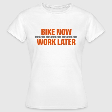 Bike Now Work Later Bike now - work later - Frauen T-Shirt