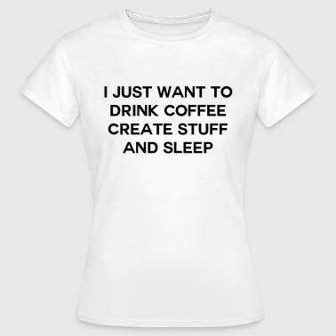 Stuff I just want to drink coffee create stuff and sleep - Vrouwen T-shirt