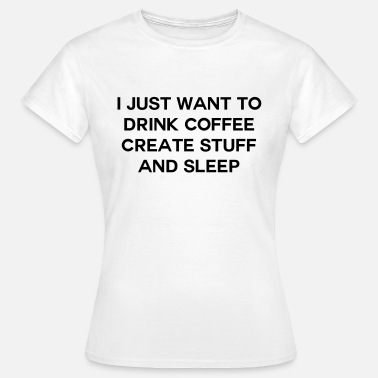 Drink I just want to drink coffee create stuff and sleep - Vrouwen T-shirt