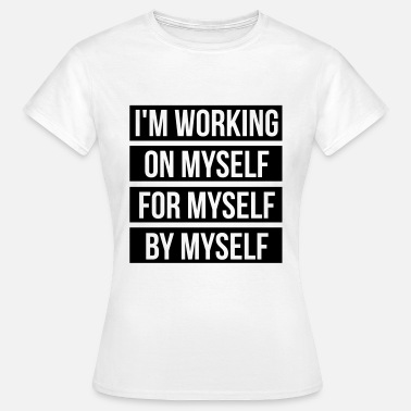 Myself I'm working on myself for myself by myself - Vrouwen T-shirt
