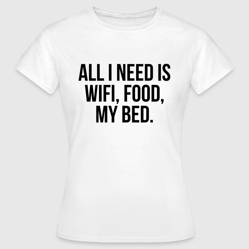 All I need is wifi, food, my bed - Vrouwen T-shirt