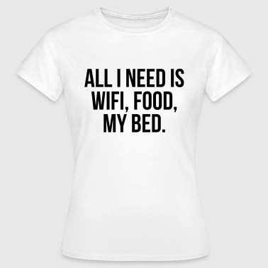 All I need is wifi, food, my bed - Women's T-Shirt