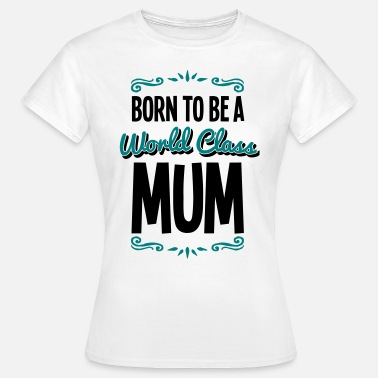 Mum To Be mum born to be world class 2col - T-shirt Femme