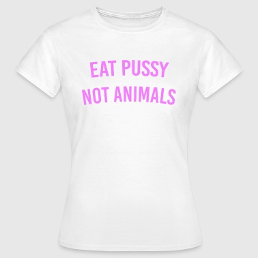 Eat Pussy Not Animals - Frauen T-Shirt