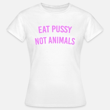Eat Pussy Eat Pussy Not Animals - Frauen T-Shirt