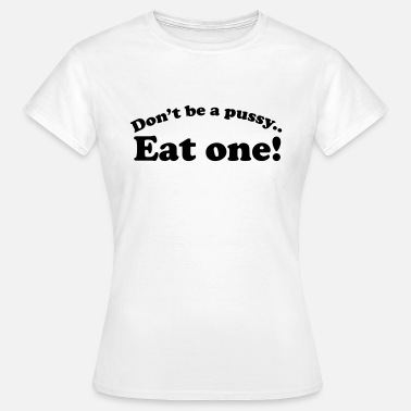 Pussy Eat Don't be a pussy eat one - Women's T-Shirt