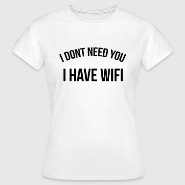 I don't need you I have wifi - Vrouwen T-shirt