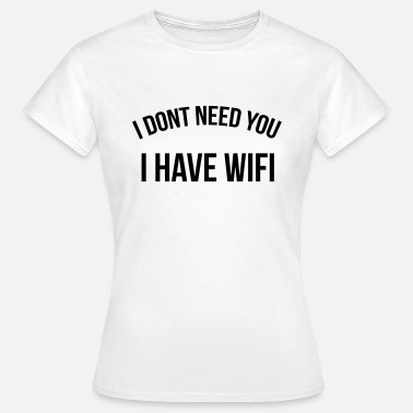 I Have Wifi I don't need you I have wifi - Women's T-Shirt