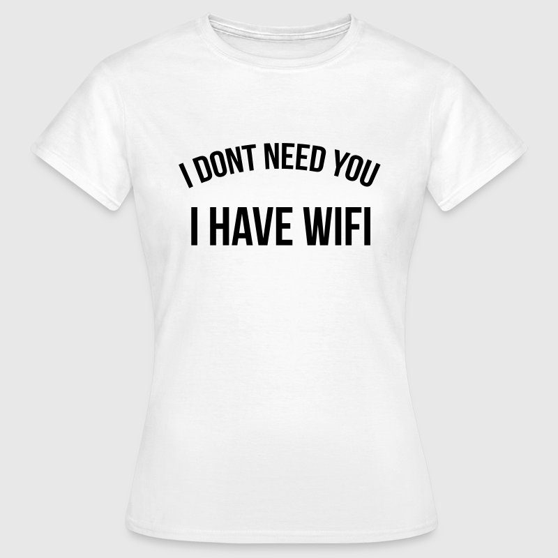 I don't need you I have wifi - T-shirt Femme