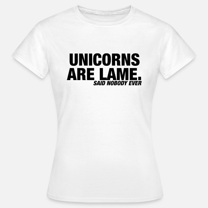 Unicorns Are Lame T Shirt T-Shirts - Unicorns are Lame t shirt, said nobody ever - Women's T-Shirt white
