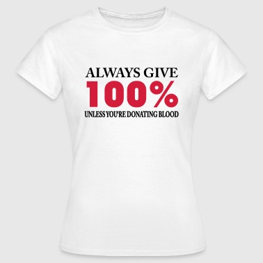 Always give 100% - unless you're donating blood - Women's T-Shirt