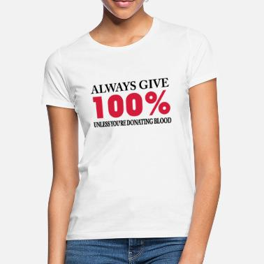 Blood Always give 100% - unless you're donating blood - Women's T-Shirt