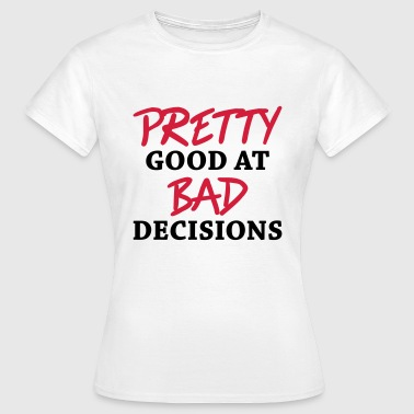 Pretty good at bad decisions - Women's T-Shirt