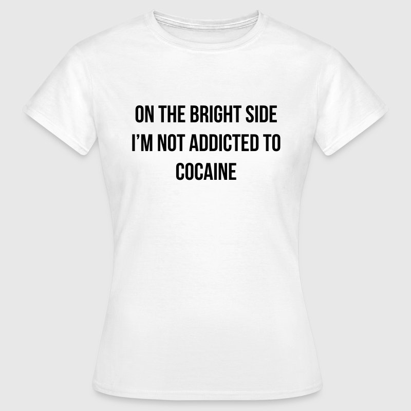 On the bright side i'm not addicted to cocaine - Frauen T-Shirt