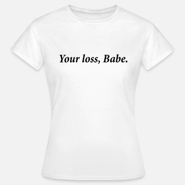 Your Loss Your Loss babe - Women's T-Shirt