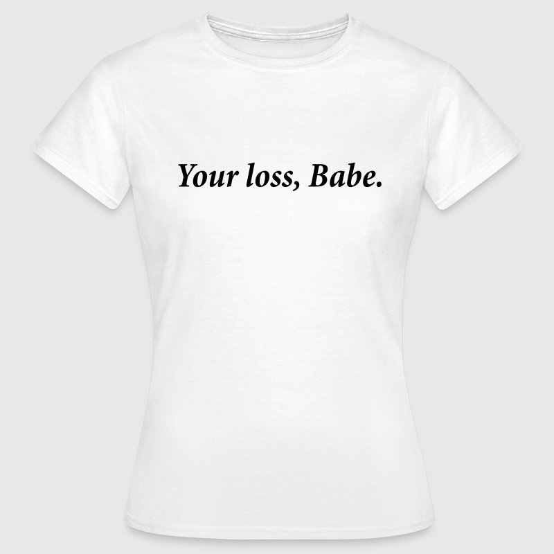 Your Loss babe - Vrouwen T-shirt